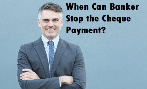 When Banker Can Stop Cheque Payment?